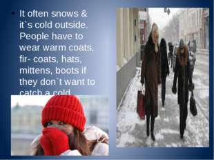 It often snows & it`s cold outside. People have to wear warm coats, fir- coa