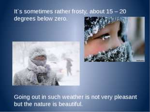 It`s sometimes rather frosty, about 15 – 20 degrees below zero. Going out in