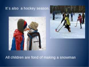 It`s also a hockey season. All children are fond of making a snowman