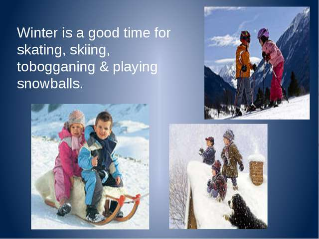 Winter is a good time for skating, skiing, tobogganing & playing snowballs.
