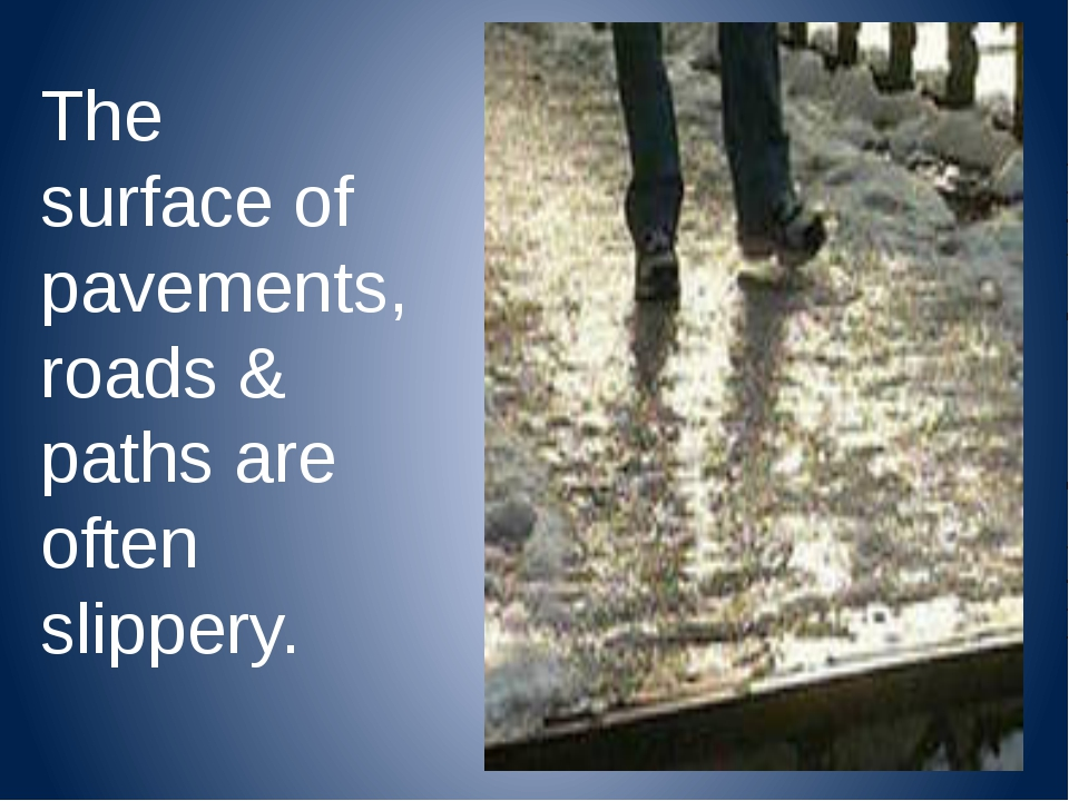 The surface of pavements, roads & paths are often slippery.