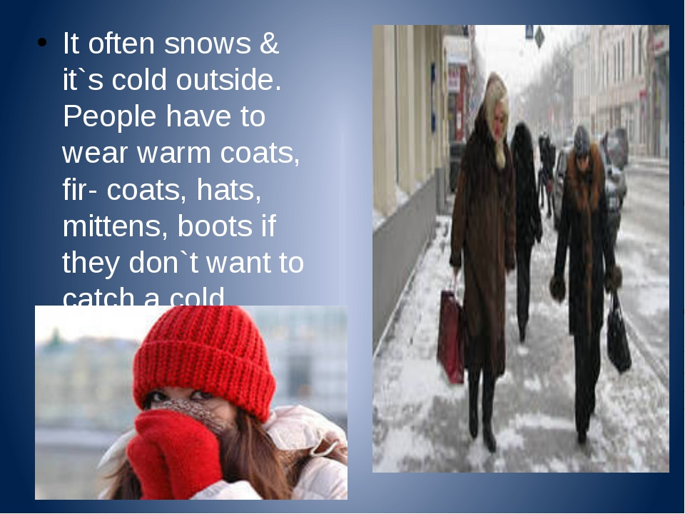 It often snows & it`s cold outside. People have to wear warm coats, fir- coa...