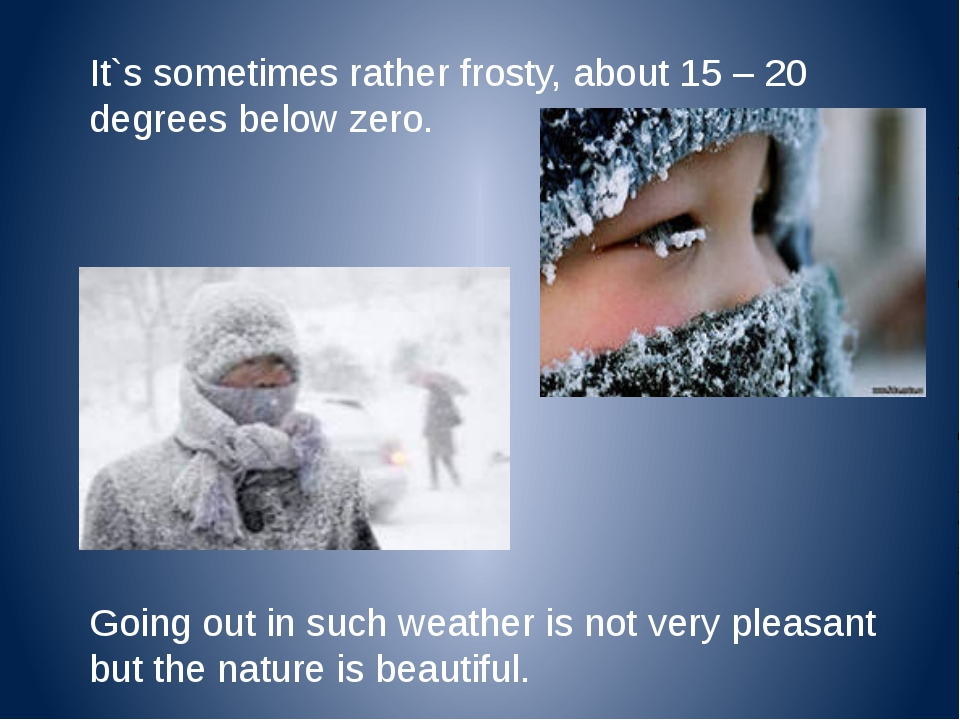 It`s sometimes rather frosty, about 15 – 20 degrees below zero. Going out in...
