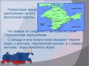 Полуостров Крым расположен на юге Восточной Европы. На севере он соединен с