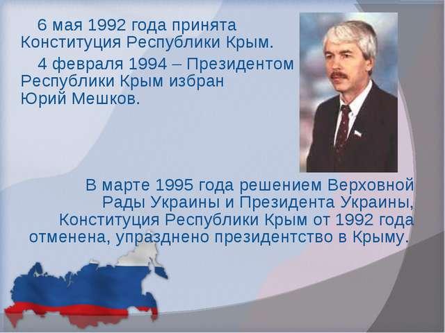 6 мая 1992 года принята Конституция Республики Крым. 4 февраля 1994 – Президе...