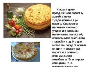 Когда в доме праздник или радость, хозяйка печет традиционные три пирога. О
