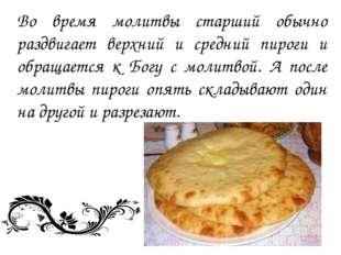 Во время молитвы старший обычно раздвигает верхний и средний пироги и обращае