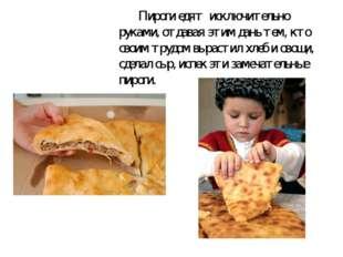 Пироги едят исключительно руками,отдавая этим дань тем, кто своим трудом в