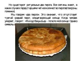 Но существуют ритуальные два пирога. Все осетины знают, в каких случаях пере