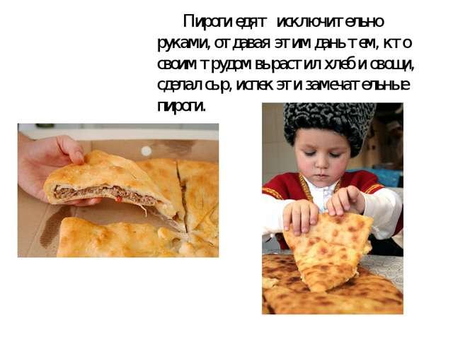 Пироги едят исключительно руками,отдавая этим дань тем, кто своим трудом в...