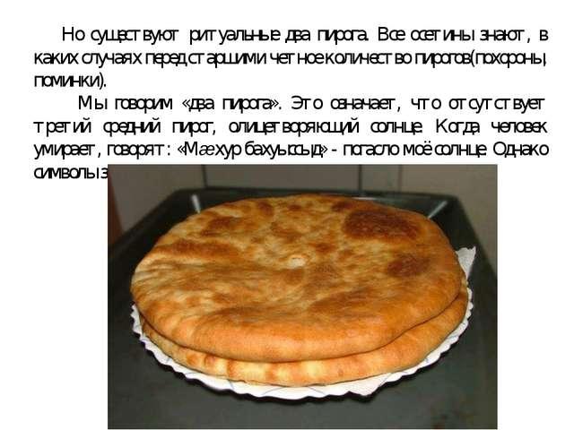 Но существуют ритуальные два пирога. Все осетины знают, в каких случаях пере...