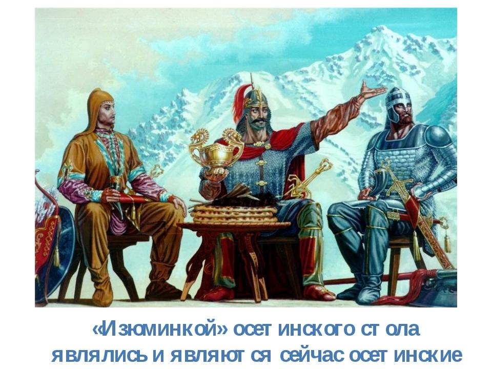 «Изюминкой» осетинского стола являлись и являются сейчас осетинские пироги.