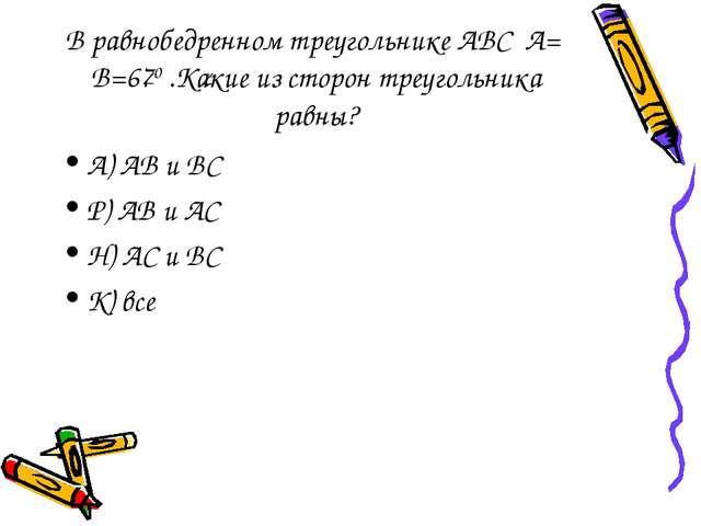 В равнобедренном треугольнике АВС А= В=670 .Какие из сторон треугольника равн...