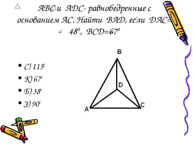 АВС и АDС- равнобедренные с основанием АС. Найти BAD, если DAC= 480, BCD=670...