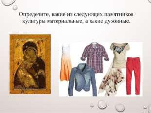 Определите, какие из следующих памятников культуры материальные, а какие духо