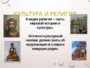 КУЛЬТУРА И РЕЛИГИЯ Каждая религия – часть мировой истории и культуры. Истинно