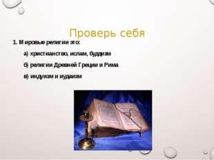 Проверь себя 1. Мировые религии это: а) христианство, ислам, буддизм б) рел