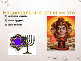 Национальные религии это - А) индуизм и иудаизм Б) ислам, буддизм, В) христиа