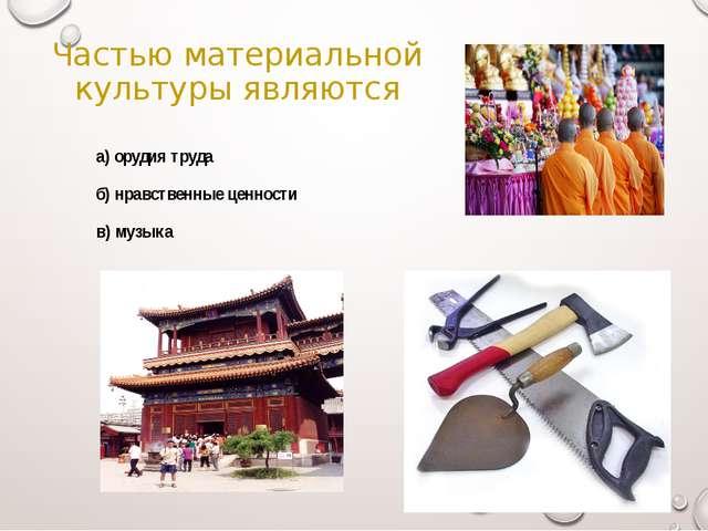 Частью материальной культуры являются а) орудия труда б) нравственные ценно...