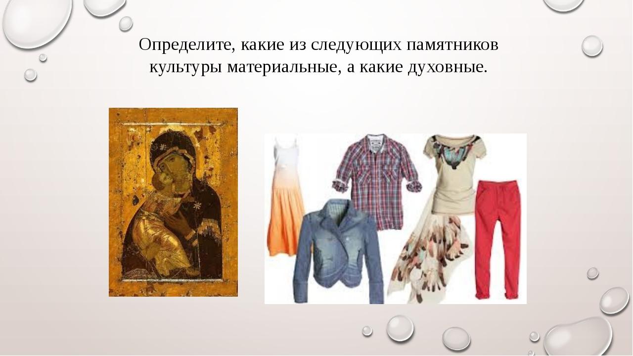 Определите, какие из следующих памятников культуры материальные, а какие духо...