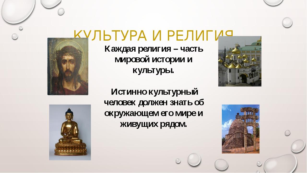 КУЛЬТУРА И РЕЛИГИЯ Каждая религия – часть мировой истории и культуры. Истинно...