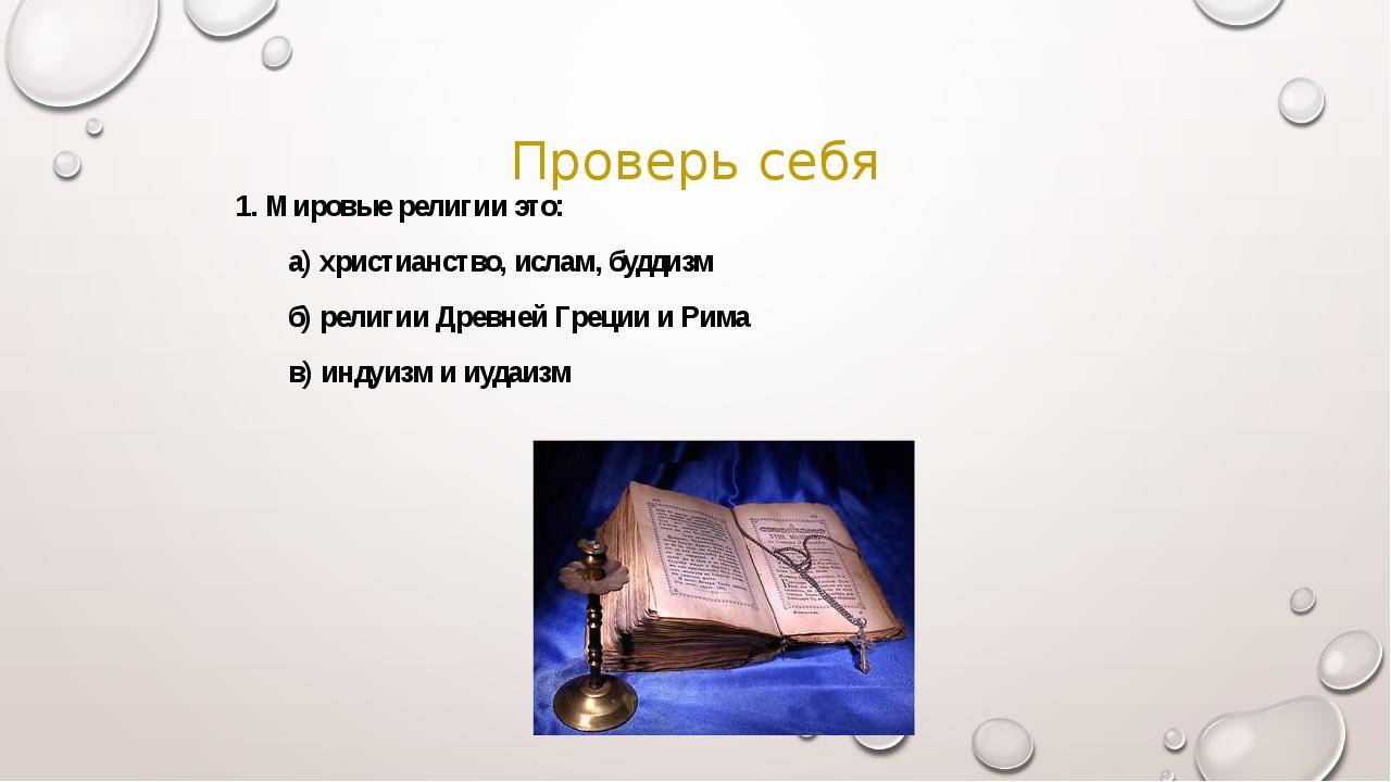 Проверь себя 1. Мировые религии это: а) христианство, ислам, буддизм б) рел...