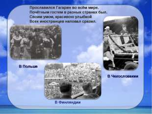 Прославился Гагарин во всём мире. Почётным гостем в разных странах был. Своим