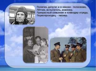 Политик, депутат и в звании - полковник, Лётчик, испытатель, инженер. Прекрас