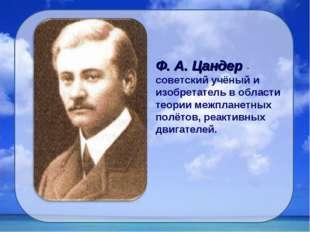 Ф. А. Цандер - советский учёный и изобретатель в области теории межпланетных