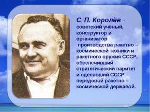 С. П. Королёв – советский учёный, конструктор и организатор производства раке
