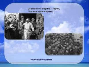 Отважного Гагарина – героя, Носили люди на руках. После приземления