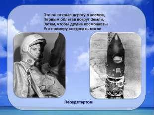 Это он открыл дорогу в космос, Первым облетев вокруг Земли, Затем, чтобы друг