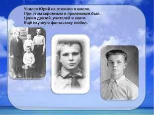 Учился Юрий на отлично в школе. При этом скромным и прилежным был. Ценил друз