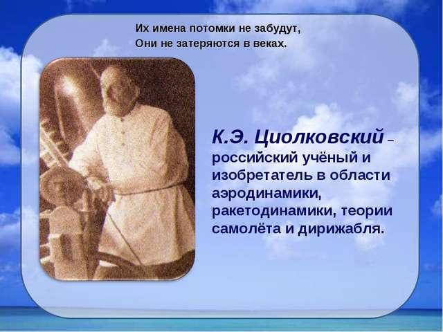 Их имена потомки не забудут, Они не затеряются в веках. К.Э. Циолковский – ро...