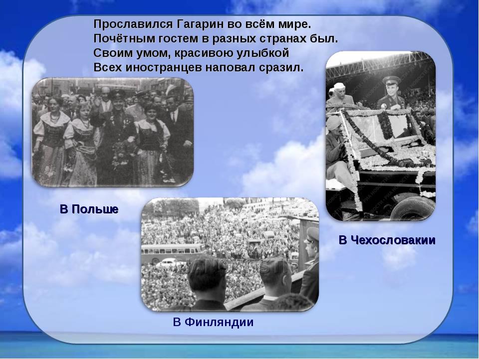 Прославился Гагарин во всём мире. Почётным гостем в разных странах был. Своим...