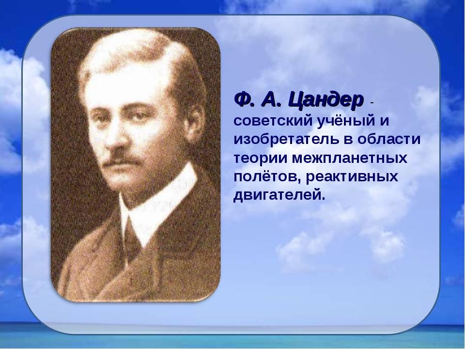 Ф. А. Цандер - советский учёный и изобретатель в области теории межпланетных...