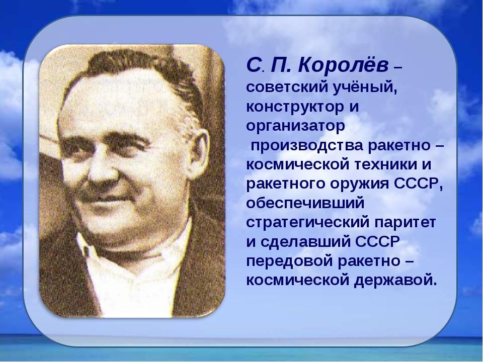 С. П. Королёв – советский учёный, конструктор и организатор производства раке...