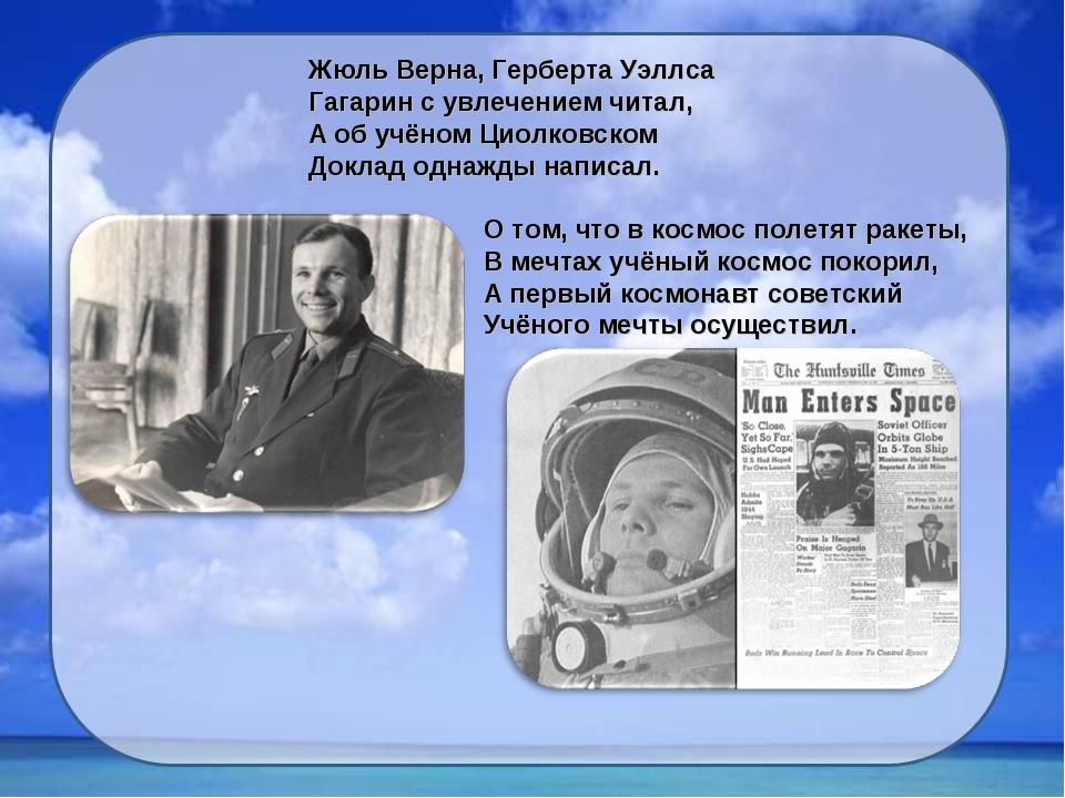 Жюль Верна, Герберта Уэллса Гагарин с увлечением читал, А об учёном Циолковск...