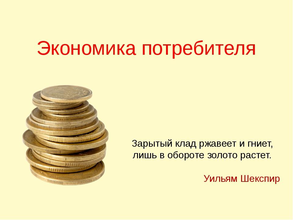 Экономика потребителя Зарытый клад ржавеет и гниет, лишь в обороте золото рас...