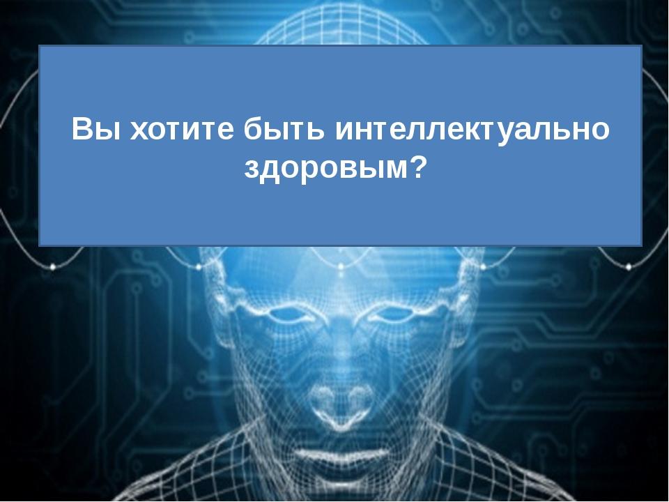Вы хотите быть интеллектуально здоровым?