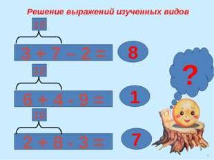 Решение выражений изученных видов 3 + 7 – 2 = 2 + 8 - 3 = 6 + 4 - 9 = 8 1 7