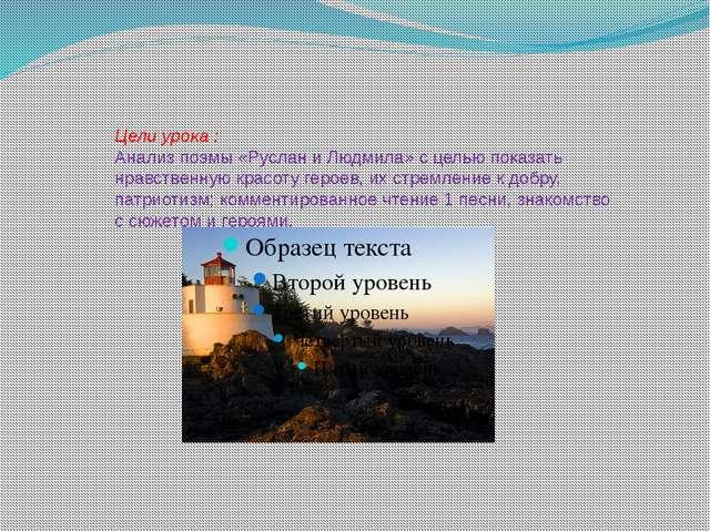 Цели урока : Анализ поэмы «Руслан и Людмила» с целью показать нравственную кр...