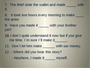 7. The thief stole the wallet and made _____ with it. 8. It took two hours e