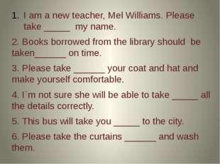 I am a new teacher, Mel Williams. Please take _____ my name. 2. Books borrow