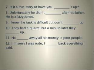 7. Is it a true story or have you ________ it up? 8. Unfortunately he didn`t