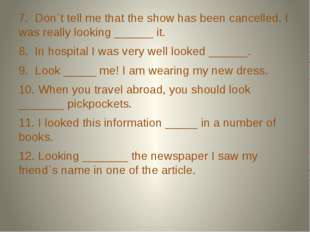 7. Don`t tell me that the show has been cancelled. I was really looking ____