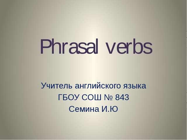 Phrasal verbs Учитель английского языка ГБОУ СОШ № 843 Семина И.Ю