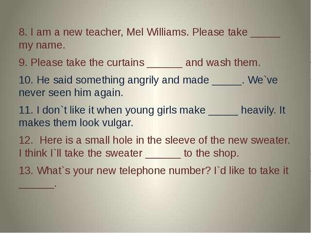8. I am a new teacher, Mel Williams. Please take _____ my name. 9. Please ta...