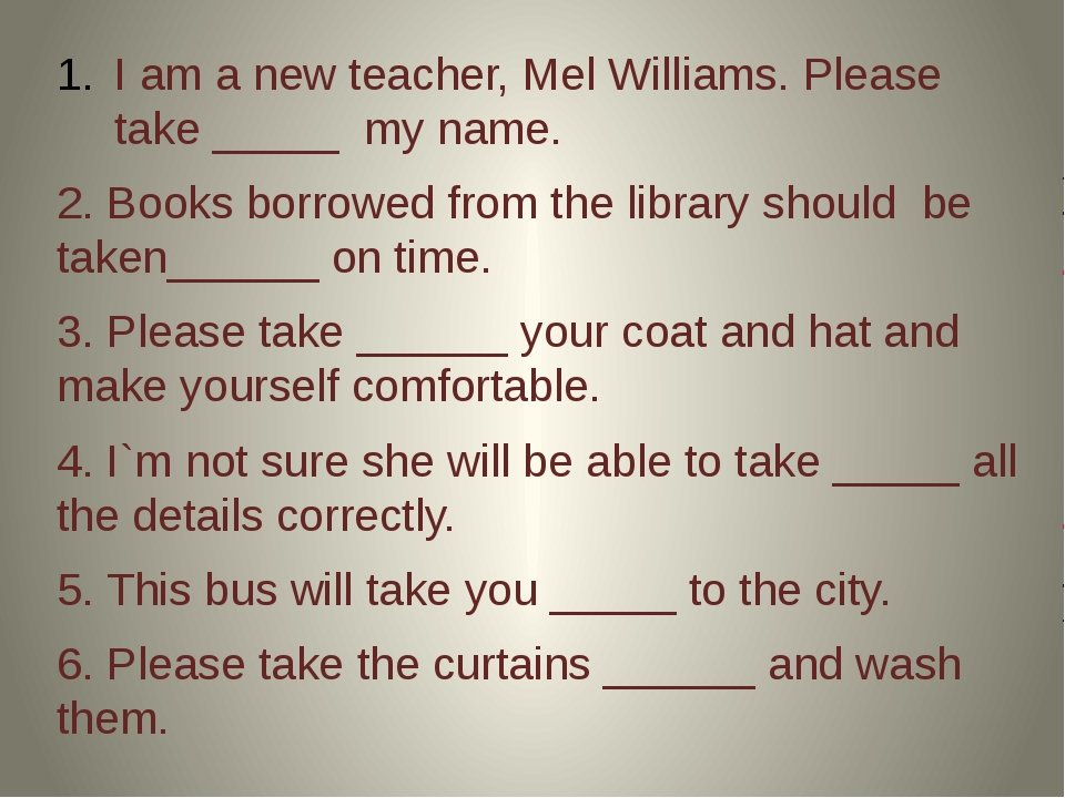 I am a new teacher, Mel Williams. Please take _____ my name. 2. Books borrow...