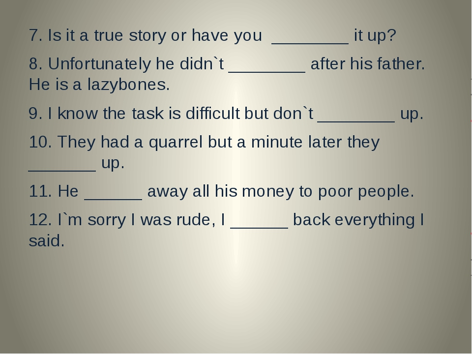 7. Is it a true story or have you ________ it up? 8. Unfortunately he didn`t...
